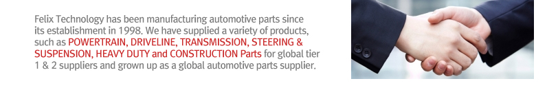 Felix Technology has been manufacturing automotive parts since its establishment in 1998. We have supplied a variety of products, such as POWERTRAIN, DRIVELINE, TRANSMISSION, STEERING & SUSPENSION, HEAVY DUTY and CONSTRUCTION Parts for global tier 1 & 2 suppliers and grown up as a global automotive parts supplier.